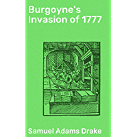 Burgoyne's Invasion of 1777: With an outline sketch of the American Invasion of Canada, 1775-76 (English Edition)