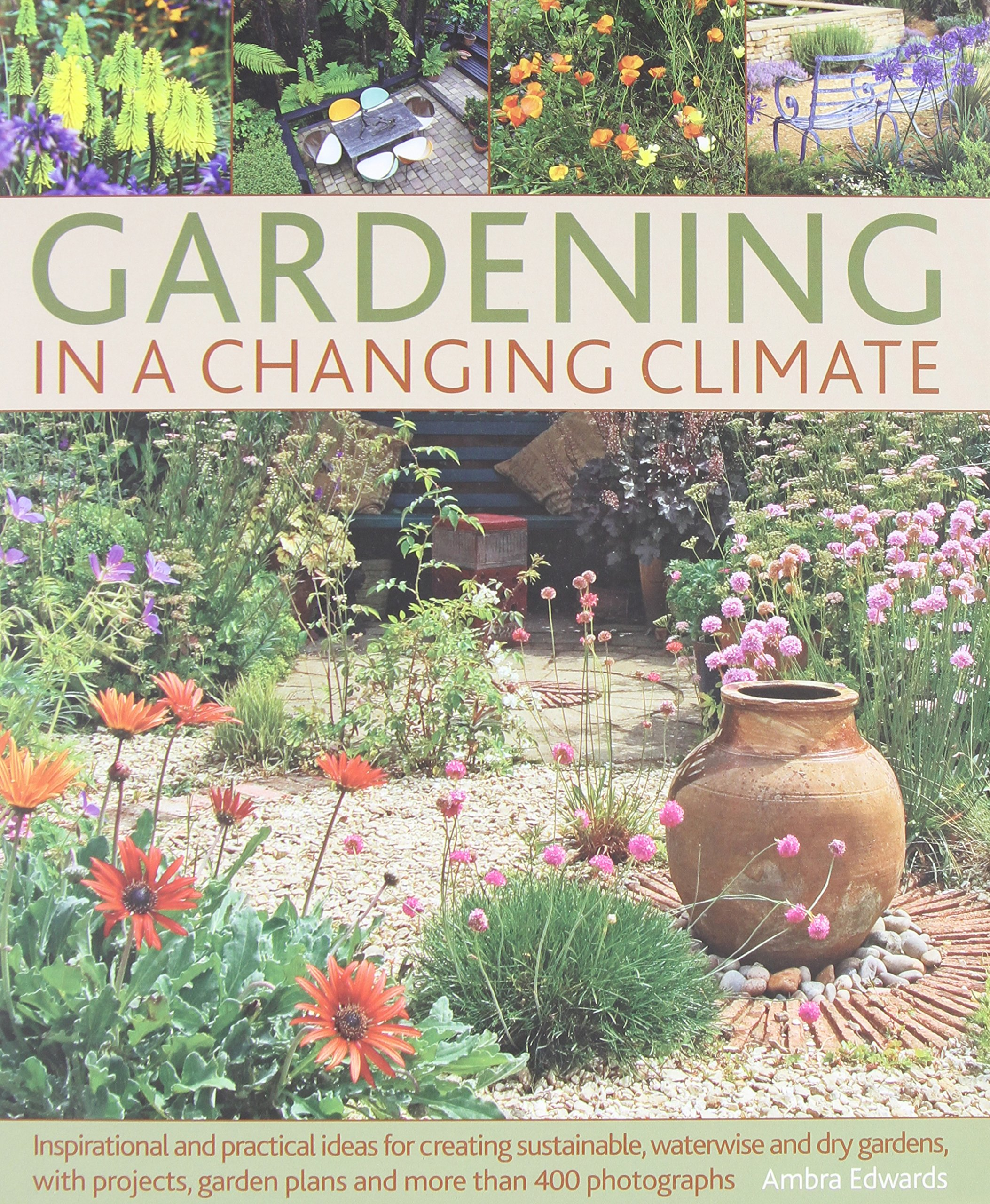 Gardening in a Changing Climate: Inspiration and practical ideas for creating sustainable, waterwise and dry gardens, with projects, planting plans and more than 400 photographs