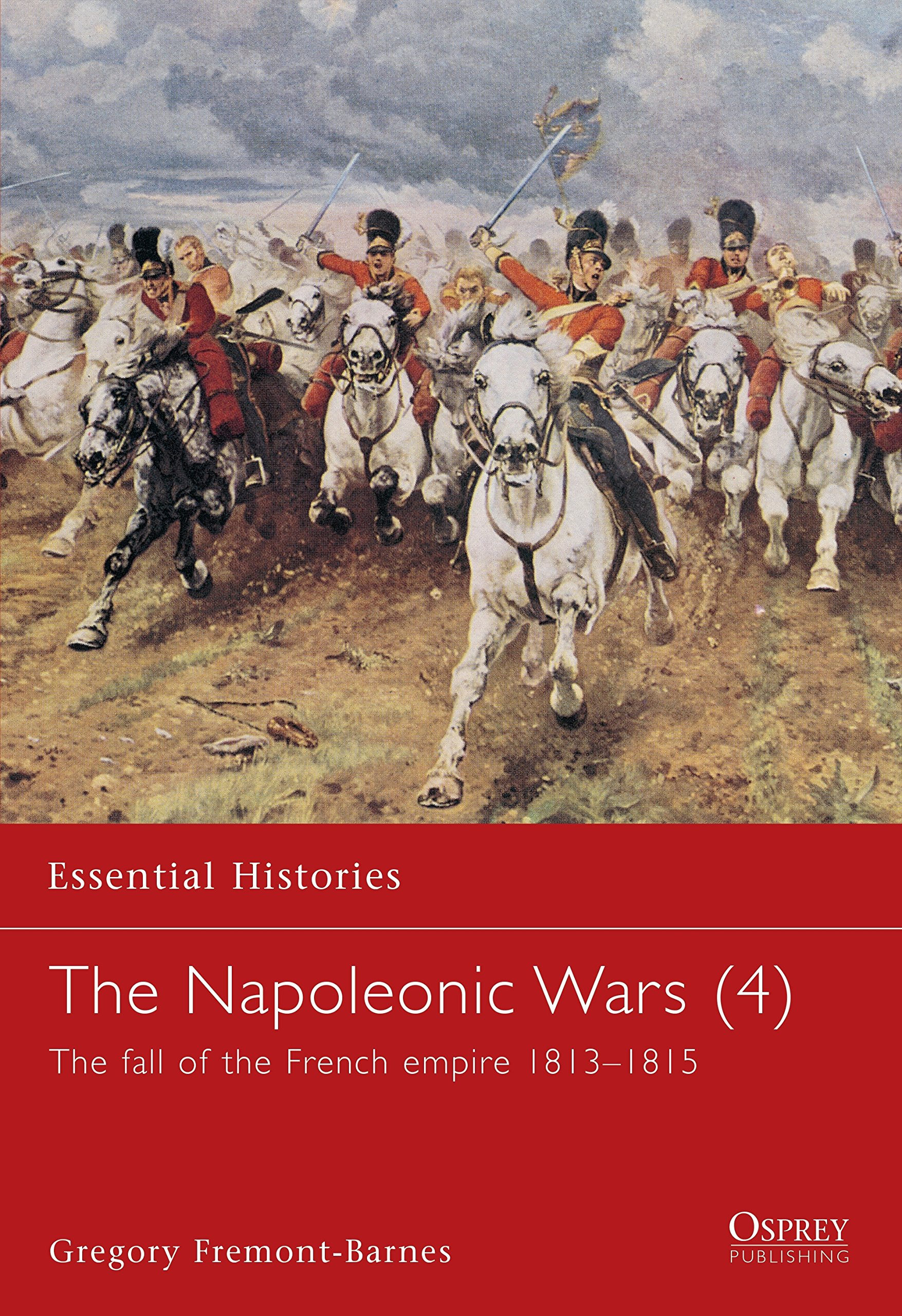 The Napoleonic Wars  4   The Fall Of The French Empire 1813 1815  Essential Histories