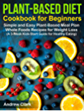 Plant-based Diet Cookbook for Beginners: Simple and Easy Plant-Based Meal Plan Whole Foods Recipes for Weight Loss (A 3…