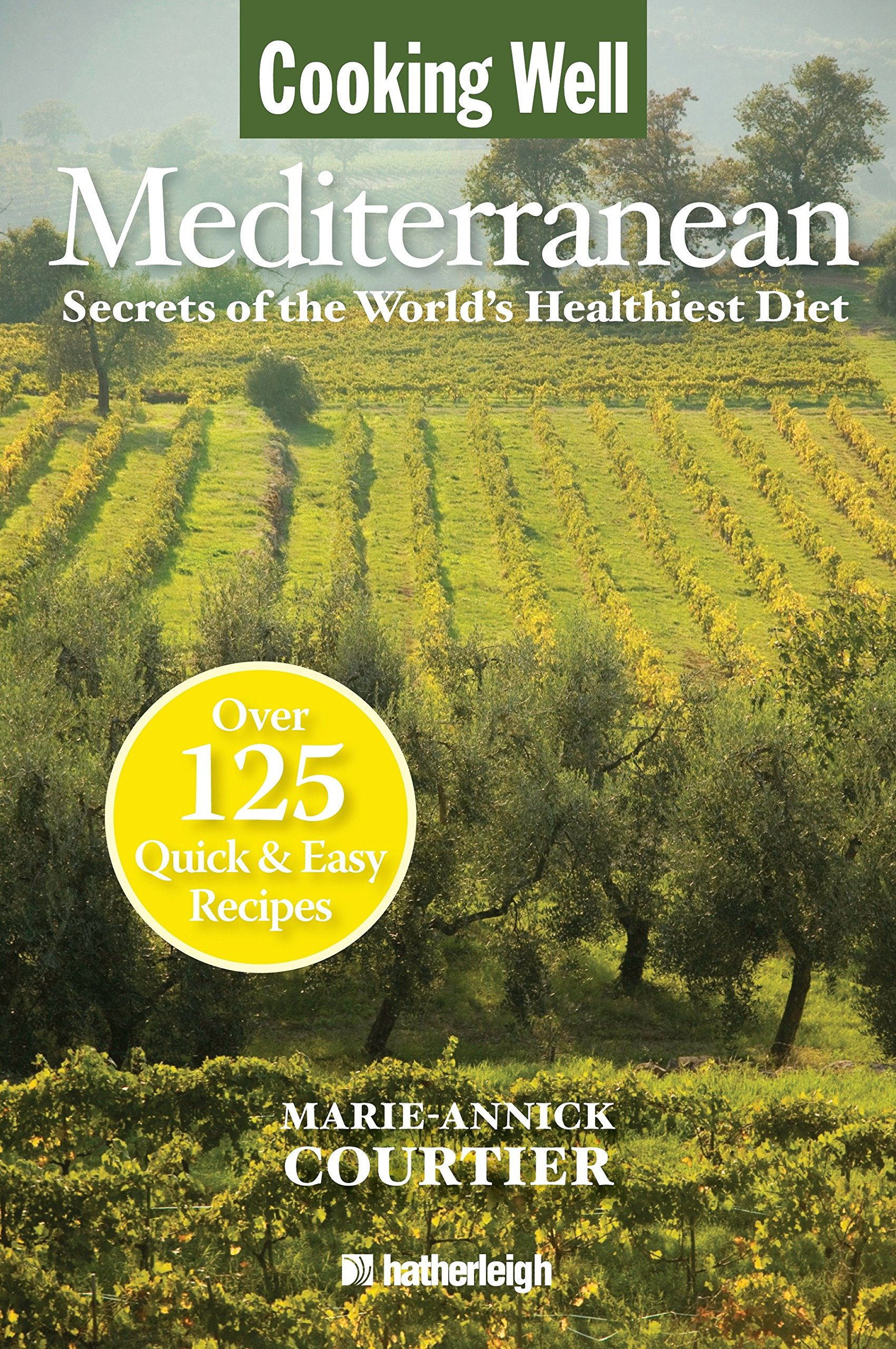 Cooking Well: Mediterranean: Secrets of the Worlds Healthiest Diet, Over 125 Quick & Easy Recipes