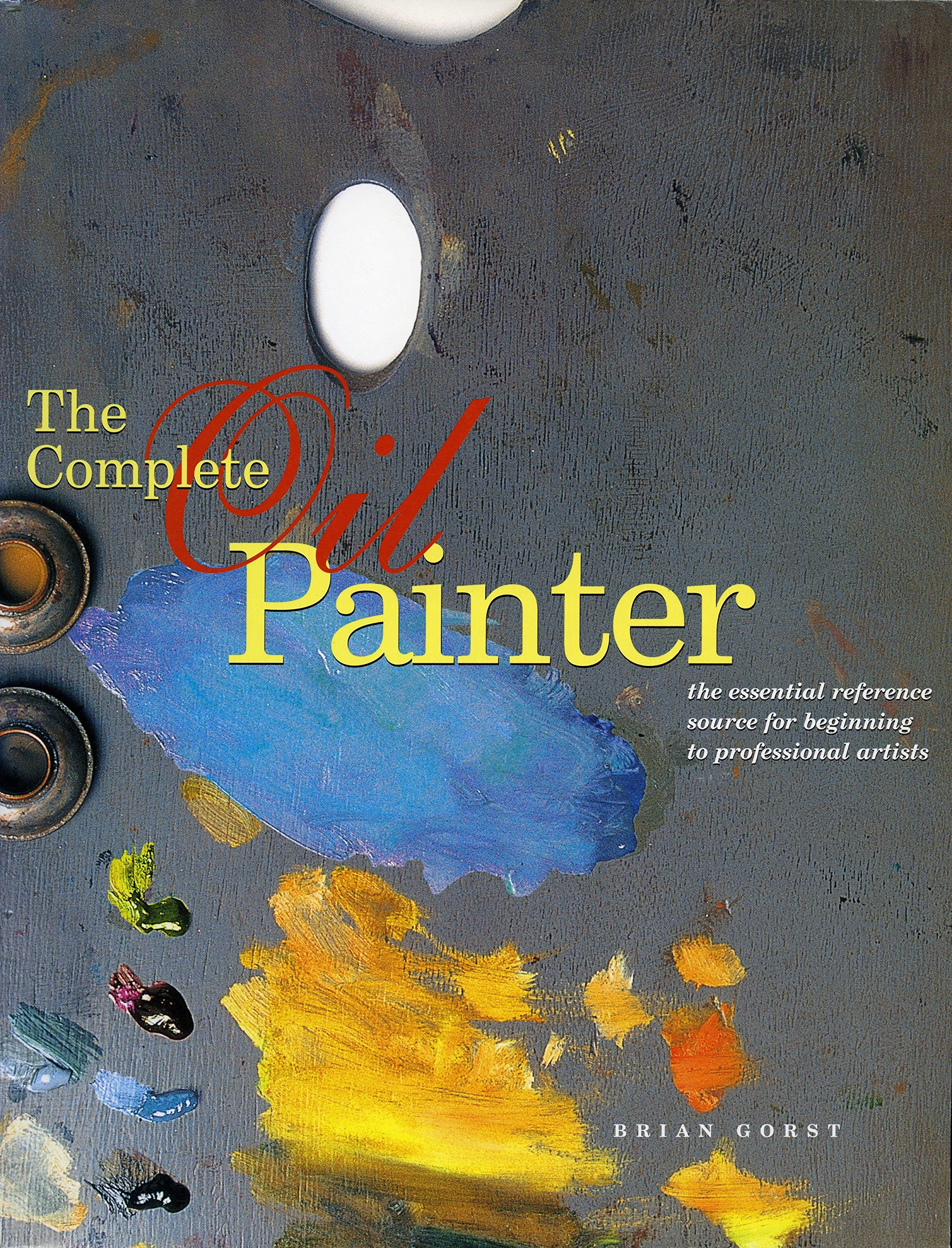 The Complete Oil Painter: The Essential Reference for Beginners to  Professionals: Brian Gorst: 9780823008551: Amazon.com: Books