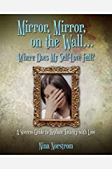 Mirror, Mirror, On the Wall, Where Does My Self-Love Fall?: A Success Guide to Replace Toxicity with Love Kindle Edition
