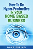 How To Be Hyper-Productive In Your Home Based Business (Online Video Course) [Online Code]