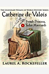 Catherine de Valois: French Princess, Tudor Matriarch (The Legendary Women of World History Book 2) Kindle Edition