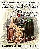 Catherine de Valois: French Princess, Tudor Matriarch (The Legendary Women of World History Book 2)