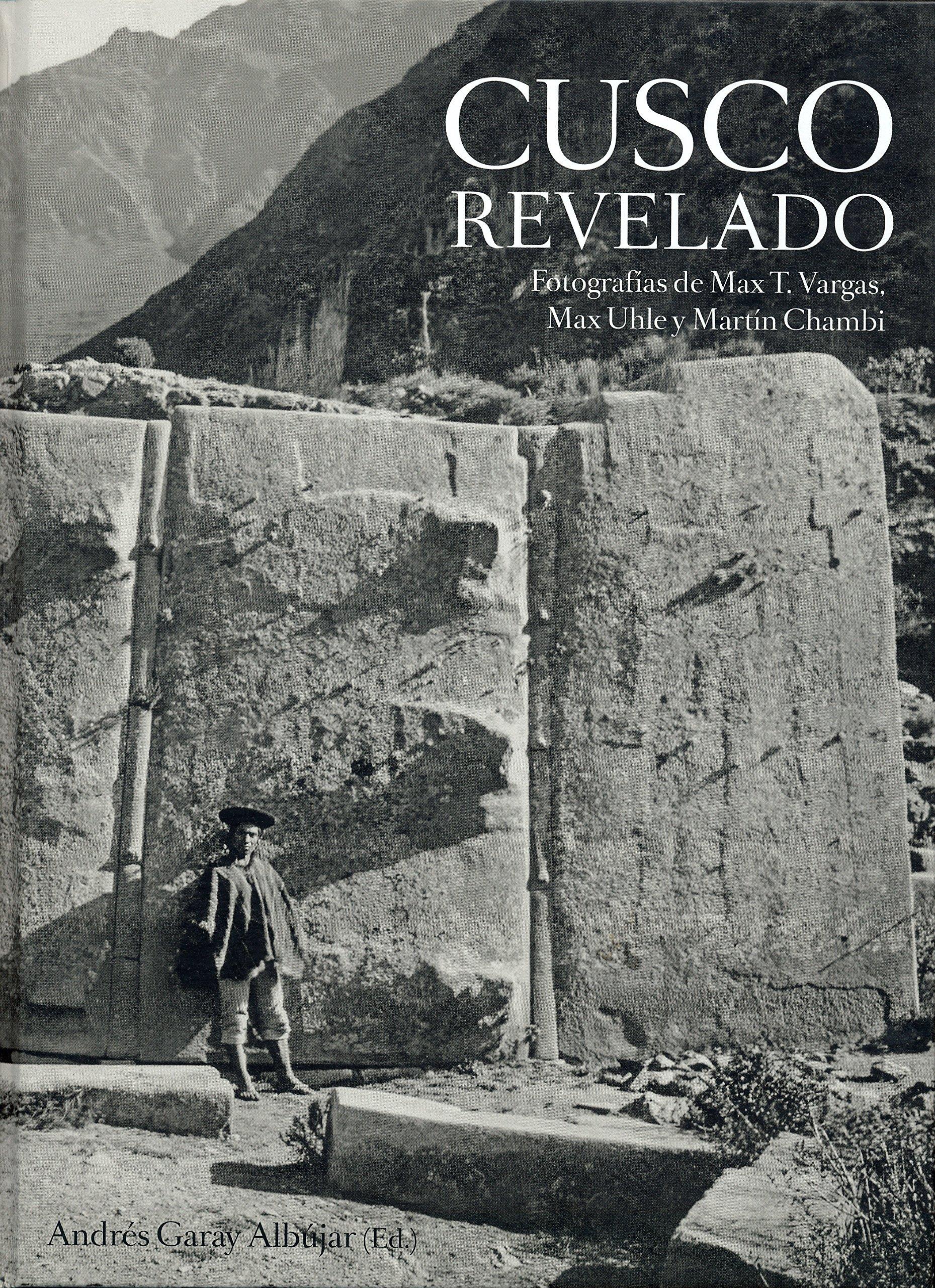 Cuzco Revelado, Fotografias de Max T. Vargas, Max Uhle y Martin Chambi pdf epub