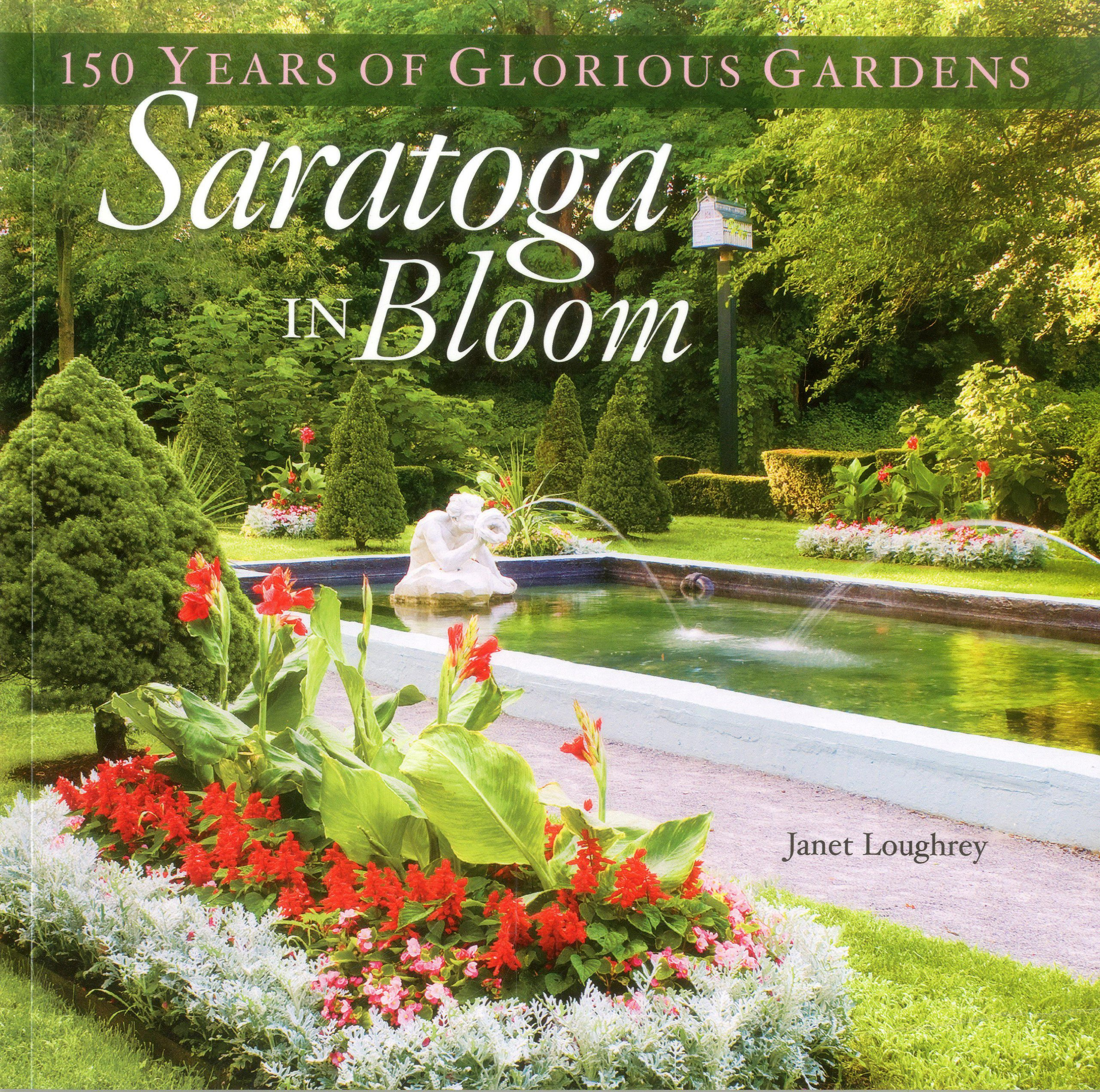 Saratoga In Bloom 150 Years Of Glorious Gardens Janet Loughrey
