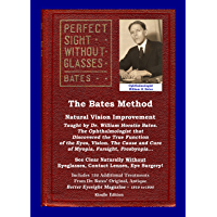The Bates Method - Perfect Sight Without Glasses: Natural Vision Improvement Taught by Ophthalmologist William Horatio Bates - See Clear Naturally Without ... Lenses, Eye Surgery! (English Edition)