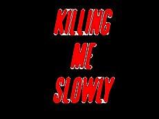 KILLING ME SLOWLY