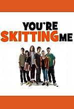 You're Skitting Me