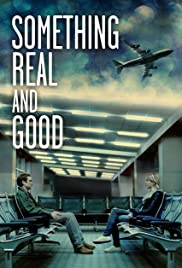 Something Real and Good (2013) Poster - Movie Forum, Cast, Reviews