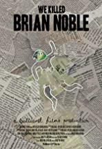 We Killed Brian Noble