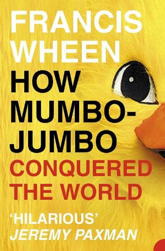 How Mumbo-Jumbo Conquered the World: A Short History of Modern Delusions, by Wheen, Francis