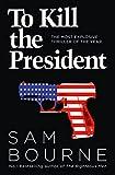To kill the president / Sam Bourne