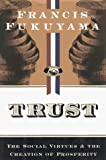 Trust : the social virtues and the creation of prosperity / Francis Fukuyama