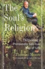 The Soul's Religion: Cultivating a Profoundly Spiritual Way of Life - Thomas Moore