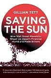 Saving the sun : how Wall Street mavericks shook up Japan's financial world and made billions / by Gillian Tett