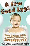 A Few Good Eggs : Two Chicks Dish on Overcoming the Insanity of Infertility