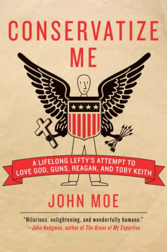 Conservatize Me: A Lifelong Lefty's Attempt to Love God, Guns, Reagan, and Toby Keith, Moe, John