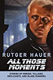 All those moments : stories of heroes, villains, replicants, and Blade Runners / Rutger Hauer ; with Patrick Quinlan