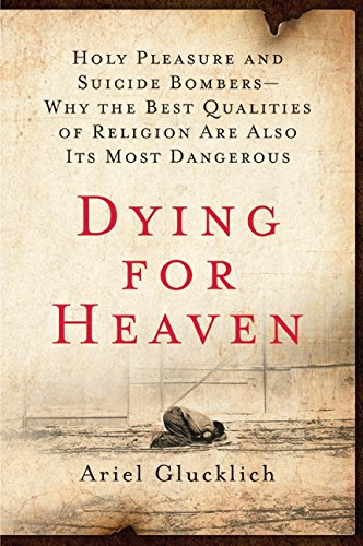 Dying for Heaven: Holy Pleasures and Suicide Bombers—Why the Best Qualities of Religion are Also it, by Glucklich, Ariel