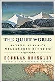 The Quiet World: Saving Alaska's Wilderness Kingdom, 1879-1960, Brinkley, Douglas