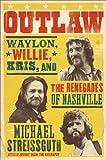 Outlaw : Waylon Jennings, Willie Nelson, Kris Kristofferson and the Renegades of Nashville / Michael Streissguth