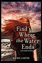 Find Me Where the Water Ends by Rachel…