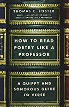 How to Read Poetry Like a Professor: A Quippy and Sonorous Guide to Verse by Thomas C Foster