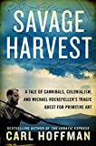 Savage harvest : a tale of cannibals, colonialism, and Michael Rockefeller's tragic quest for primitive art / Carl Hoffman
