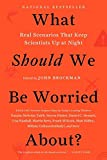 What should we be worried about? : real scenarios that keep scientists up at night / John Brockman