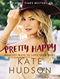 Pretty happy : healthy ways to love your body / Kate Hudson, with Billie Fitzpatrick