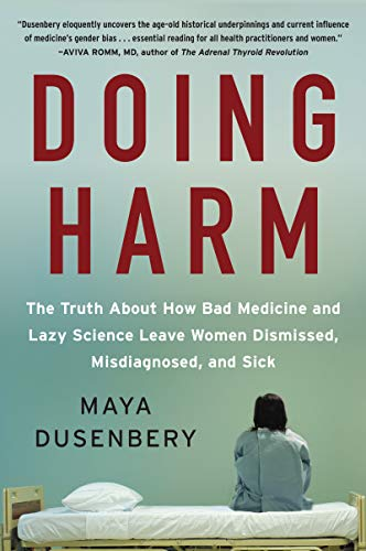Doing Harm: The Truth About How Bad Medicine and Lazy Science Leave Women Dismissed, Misdiagnosed and Sick