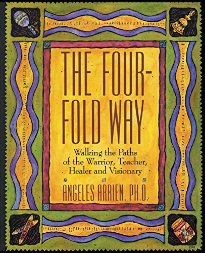 The Four-Fold Way: Walking the Paths of the Warrior, Teacher, Healer, and Visionary, Arrien, Angeles