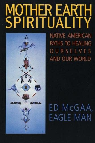 Mother Earth Spirituality: Native American Paths to Healing Ourselves and Our World (Religion and Spirituality), Ed McGaa