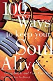 100 Ways to Keep Your Soul Alive : Living Deeply and Fully Every Day