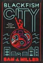 Blackfish City: A Novel by Sam J. Miller