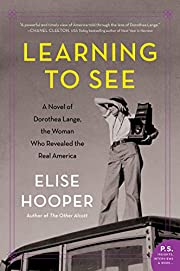 Learning to See: A Novel of Dorothea Lange,…