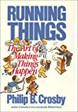 Running things : the art of making things happen / Philip B. Crosby
