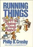 Running things : the art of making things happen / Philip B. Crosby