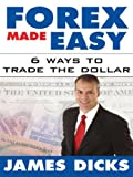 Forex made easy : 6 ways to trade the dollar / by James Dicks