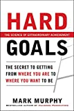 Hard goals : the secret to getting from where you are to where you want to be / by Mark Murphy