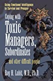 Coping with Toxic Managers, Subordinates ...And Other Difficult People: Using Emotional Intelligence to Survive and Prosper
