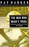 The man who wasn't there / Pat Barker