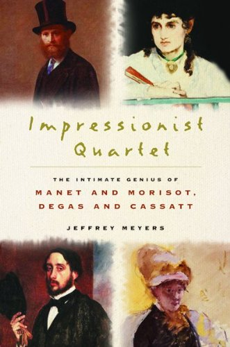 Impressionist Quartet: The Intimate Genius of Manet and Morisot, Degas and Cassatt, Meyers, Jeffrey