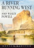 A river running west : the life of John Wesley Powell / Donald Worster