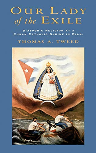 Our Lady of the Exile: Diasporic Religion at a Cuban Catholic Shrine in Miami (Religion in America), Tweed, Thomas A.