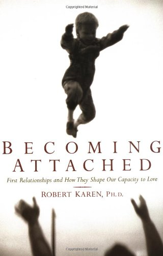 Becoming Attached: First Relationships and How They Shape Our Capacity to Love by Robert Karen