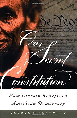 Our Secret Constitution: How Lincoln Redefined American Democracy, Fletcher, George P.